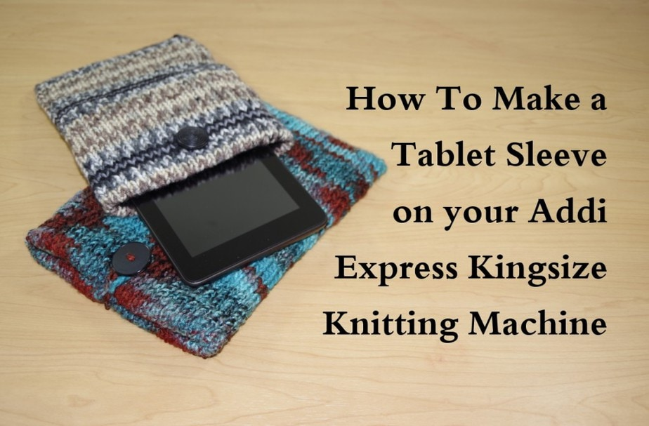 How to make a Tablet Sleeve - Addi Kingsize Knitting Machine