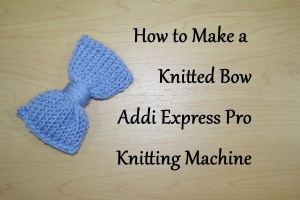How to Make a Knitted Bow on your Addi Express Pro Knitting Machine