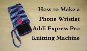 Cell Phone Wristlet - Addi Knitting Machine Tutorial