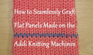 How to Seamlessly Graft Flat Panels made on your Addi Knitting Machines