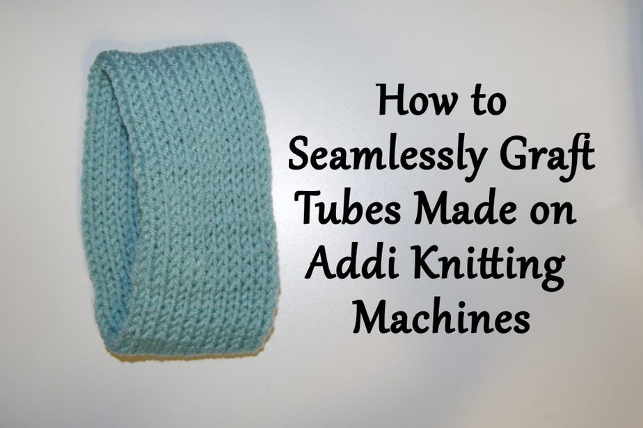 How to Seamlessly Graft Tubes made on Addi Knitting Machines