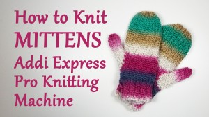 How to Knit Mittens on your Addi Express Pro Knitting Machine