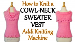 How to Knit a Cowl Neck Sweater Vest on your Addi Express Knitting Machine