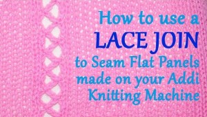 How to use a LACE JOIN to Seam Flat Panels made on your Addi Express Knitting Machine